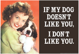 If My Dog Doesn't Like You I Don't Like You Funny Poster Prints