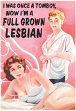 I Was Once a Tomboy Now I'm a Full Grown Lesbian Funny Poster Prints