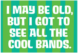 I May Be Old but I Got to See All the Cool Bands Funny Art Poster Print Poster