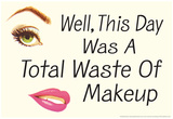 Well This Day was a Total Waste of Makeup Funny Poster Posters