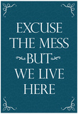 Excuse The Mess But We Live Here Funny Print Poster Posters