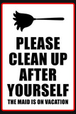 Clean Up After Yourself The Maid Is On Vacation Sign Poster Impressão de alta qualidade