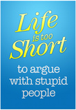Life's Too Short To Argue With Stupid People Poster Posters
