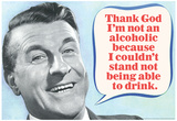 Thank God I'm Not An Alcoholic Able To Drink Funny Poster Prints