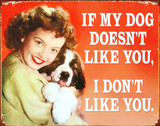 If My Dog Doesn't Like You I Don't Like You.. Tin Sign