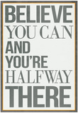 Believe You Can and You&#39;re Halfway There Poster Prints