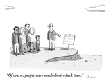"""Of course, people were much shorter back then.""  - New Yorker Cartoon Premium Giclee Print by Zachary Kanin"