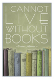 I Cannot Live Without Books Thomas Jefferson Pôsters