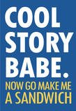 Cool Story Babe Now Make Me a Sandwich Humor Poster Prints