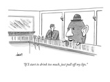 """If I start to drink too much, just pull off my lips."" - New Yorker Cartoon Premium Giclee Print by Tom Cheney"