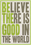 Believe There Is Good In The World Affiches