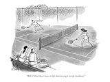 """Well, I think there's more to life than having a terrific backhand."" - New Yorker Cartoon Premium Giclee Print by Barney Tobey"