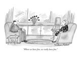 """When we have fun, we really have fun."" - New Yorker Cartoon Premium Giclee Print by Victoria Roberts"