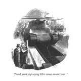 """I wish you'd stop saying 'Here comes another one.' "" - New Yorker Cartoon Premium Giclee Print by Richard Decker"
