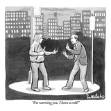 """I'm warning you, I have a cold!"" - New Yorker Cartoon Premium Giclee Print by Liam Walsh"