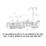 """I can afford to die or I can afford to be sick, but  I can't afford to be…"" - Cartoon Giclee Print by Barbara Smaller"