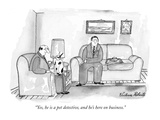 """Yes, he is a pet detective, and he's here on business."" - New Yorker Cartoon Premium Giclee Print by Victoria Roberts"