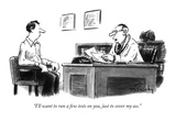 """I'll want to run a few tests on you, just to cover my ass."" - New Yorker Cartoon Premium Giclee Print by Mike Twohy"