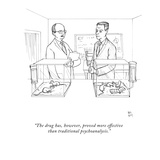 """The drug has, however, proved more effective than traditional psychoanaly…"" - New Yorker Cartoon Premium Giclee Print by Paul Noth"