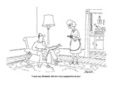 """I must say, Elizabeth, this isn't very suppportive of you."" - Cartoon Giclee Print by Jack Ziegler"