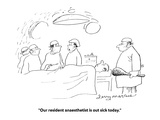 """Our resident anaesthetist is out sick today."" - Cartoon Regular Giclee Print by Jerry Marcus"