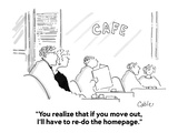 """You realize that if you move out, I'll have to re-do the homepage."" - Cartoon Regular Giclee Print by Carole Cable"
