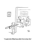"""I'm glad John Philip Sousa didn't live to hear this."" - Cartoon Regular Giclee Print by Chon Day"
