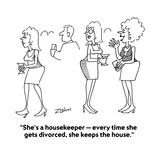"""She's a housekeeper — every time she gets divorced, she keeps the house."" - Cartoon Regular Giclee Print by Bob Zahn"