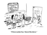 """""""I'll have number four, 'None of the Above.'"""" - Cartoon Regular Giclee Print by David Sipress"""