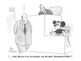 """. . . And, did you ever, at anytime, use the alias 'Steamboat Willie'"" - Cartoon Giclee Print by Leo Cullum"