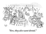 """Sire, they also want dental."" - New Yorker Cartoon Premium Giclee Print by Bob Eckstein"
