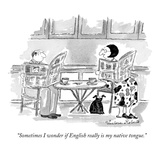 """Sometimes I wonder if English really is my native tongue."" - New Yorker Cartoon Premium Giclee Print by Victoria Roberts"