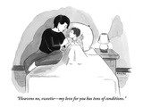 """Heavens no, sweetie—my love for you has tons of conditions."" - New Yorker Cartoon Premium Giclee Print by Emily Flake"