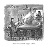 """Your mom wants to buy you a drink."" - New Yorker Cartoon Premium Giclee Print by Bill Woodman"