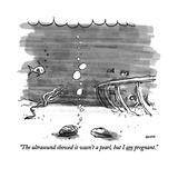 """The ultrasound showed it wasn't a pearl, but I am pregnant."" - New Yorker Cartoon Premium Giclee Print by George Booth"