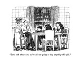 """Let's talk about how we're all not going to buy anything this fall."" - New Yorker Cartoon Premium Giclee Print by Robert Weber"
