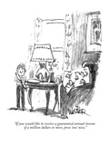 """If you would like to receive a guaranteed annual income of a million doll…"" - New Yorker Cartoon Premium Giclee Print by Robert Weber"
