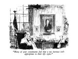 """Many of your constituents feel that a tax increase isn't appropriate to t…"" - New Yorker Cartoon Giclee Print by Robert Weber"