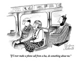 """If I ever make a phone call from a bus, do something about me."" - New Yorker Cartoon Premium Giclee Print by Victoria Roberts"