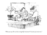"""When you say 'Do we have enough life insurance' I assume you mean me."" - New Yorker Cartoon Premium Giclee Print by Robert Weber"