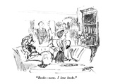 """Books—wow.  I love books."" - New Yorker Cartoon Premium Giclee Print by Robert Weber"
