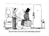 """You can't leave.  Your role in this relationship is pivotal."" - New Yorker Cartoon Premium Giclee Print by Robert Weber"