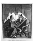 """And my dog doesn't like me any more either."" - New Yorker Cartoon Premium Giclee Print by Peter Arno"