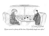 """If you weren't so funny all the time, I'd probably laugh more often."" - New Yorker Cartoon Premium Giclee Print by Victoria Roberts"