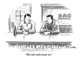 """My wife understands me."" - New Yorker Cartoon Premium Giclee Print by Mike Twohy"