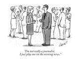 """I'm not really a journalist. I just play one on the evening news."" - New Yorker Cartoon Premium Giclee Print by Tom Cheney"