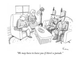 """We may have to leave you if there's a parade."" - New Yorker Cartoon Premium Giclee Print by Zachary Kanin"