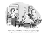 """Do we want to be members of a small, élite club of families willing to re…"" - New Yorker Cartoon Premium Giclee Print by Mike Twohy"