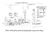 """There will be plenty of time for playing after you get into college."" - New Yorker Cartoon Premium Giclee Print by Barbara Smaller"