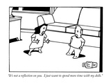 """""""It's not a reflection on you.  I just want to spend more time with my dol…"""" - New Yorker Cartoon Premium Giclee Print by Bruce Eric Kaplan"""